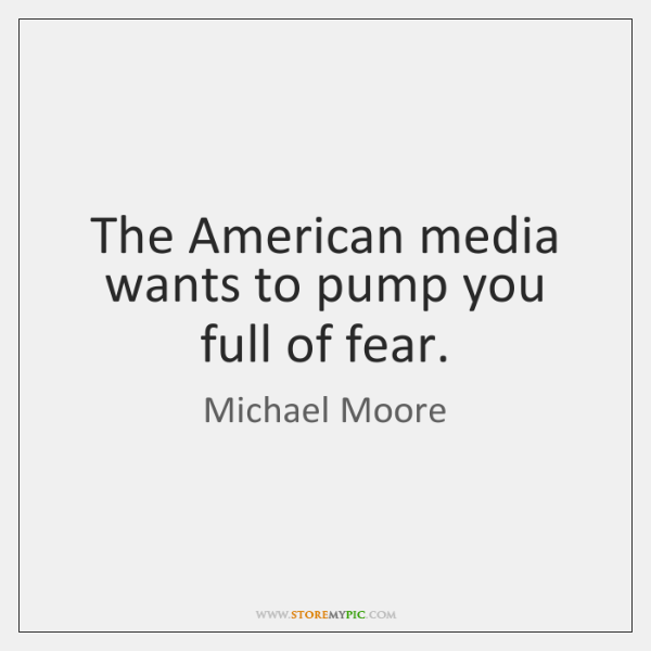 The American media wants to pump you full of fear.