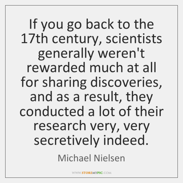 If you go back to the 17th century, scientists generally weren't rewarded ...