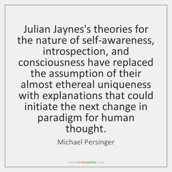 Julian Jaynes's theories for the nature of self-awareness, introspection, and consciousness have ...