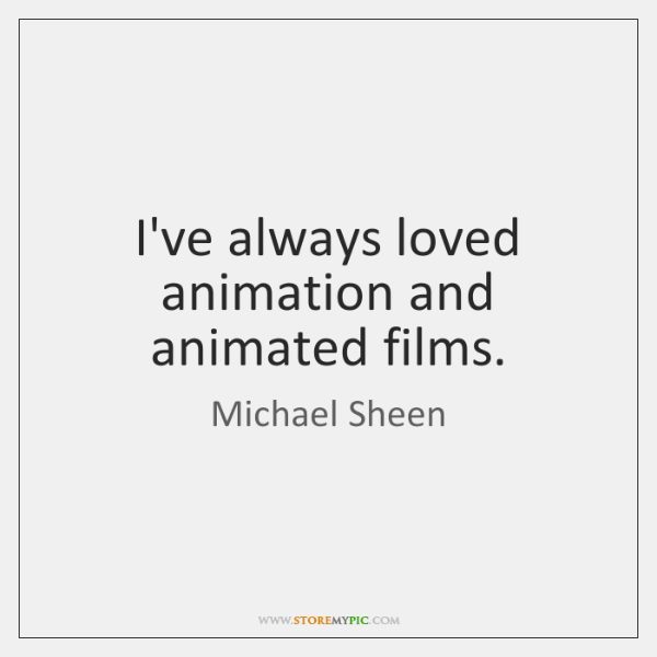 I've always loved animation and animated films.
