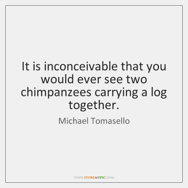 It is inconceivable that you would ever see two chimpanzees carrying a ...
