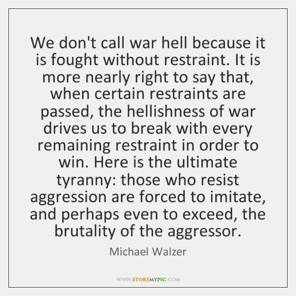 We don't call war hell because it is fought without restraint. It ...