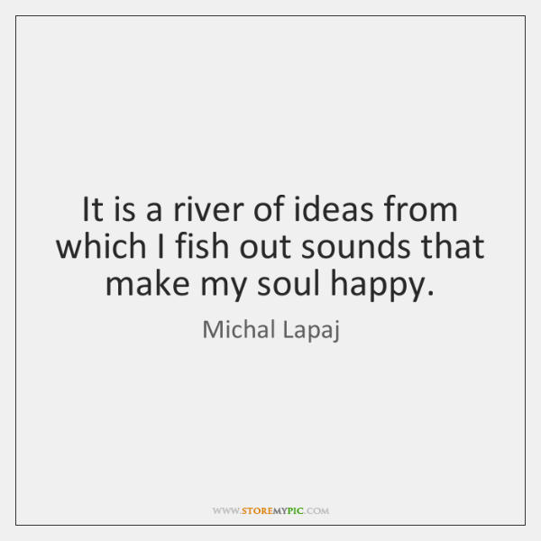 It is a river of ideas from which I fish out sounds ...