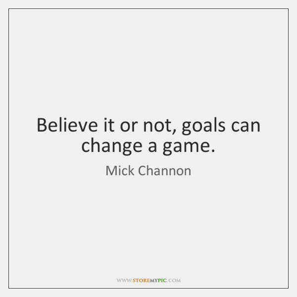 Believe it or not, goals can change a game.