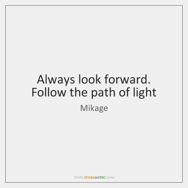 Always look forward. Follow the path of light