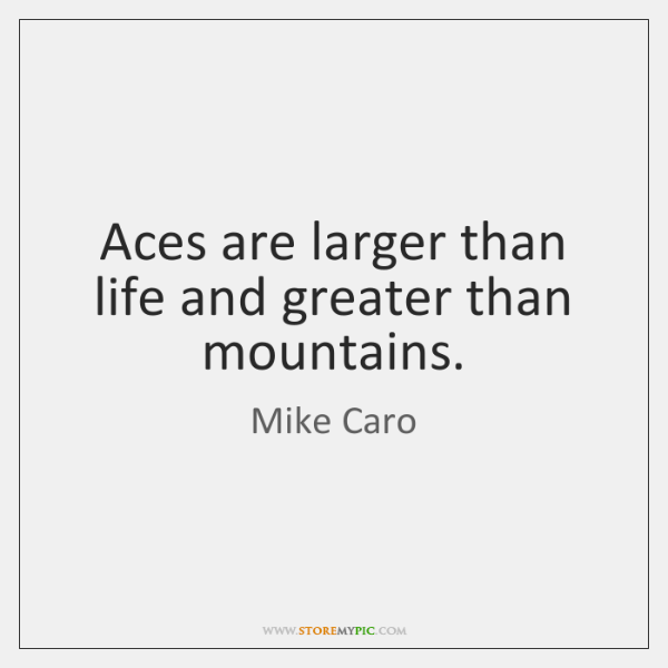 Aces are larger than life and greater than mountains.