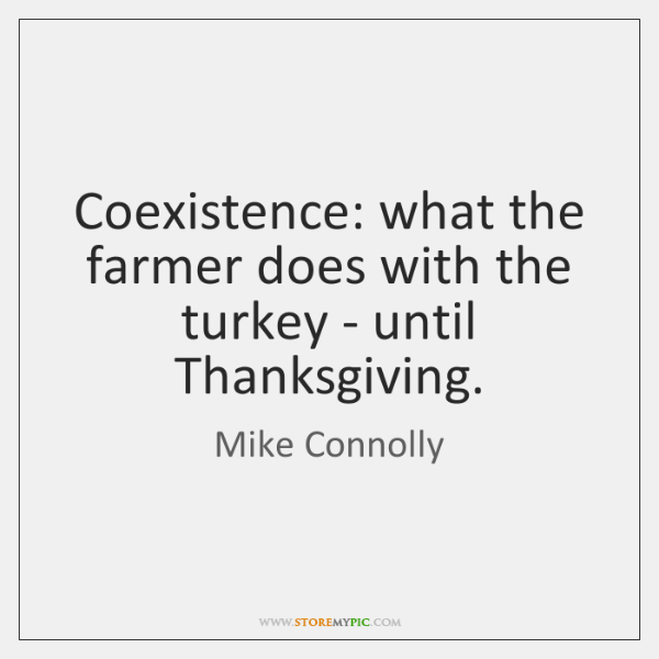 Coexistence: what the farmer does with the turkey - until Thanksgiving.