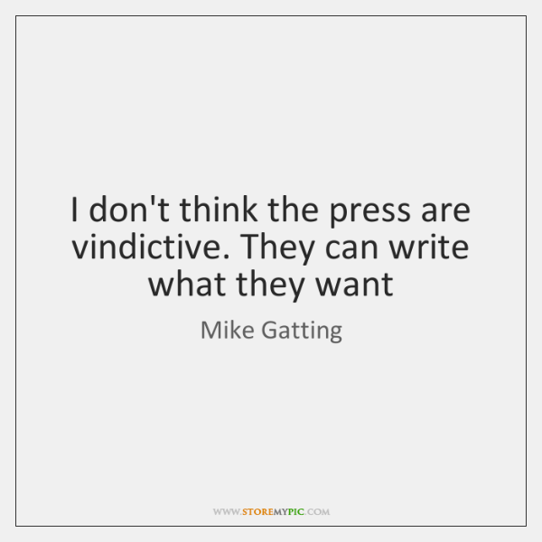 I don't think the press are vindictive. They can write what they ...