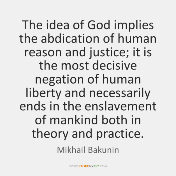 The idea of God implies the abdication of human reason and justice; ...