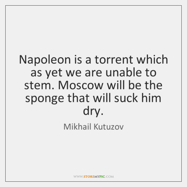 Napoleon is a torrent which as yet we are unable to stem. ...