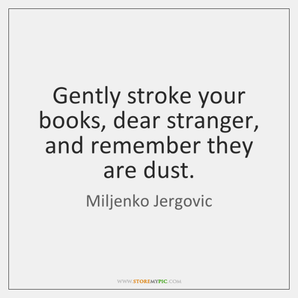 Gently stroke your books, dear stranger, and remember they are dust.