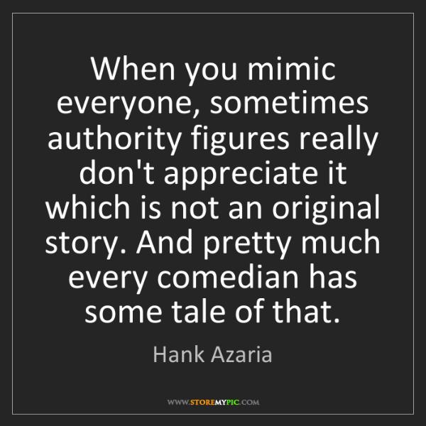 Hank Azaria: When you mimic everyone, sometimes authority figures...