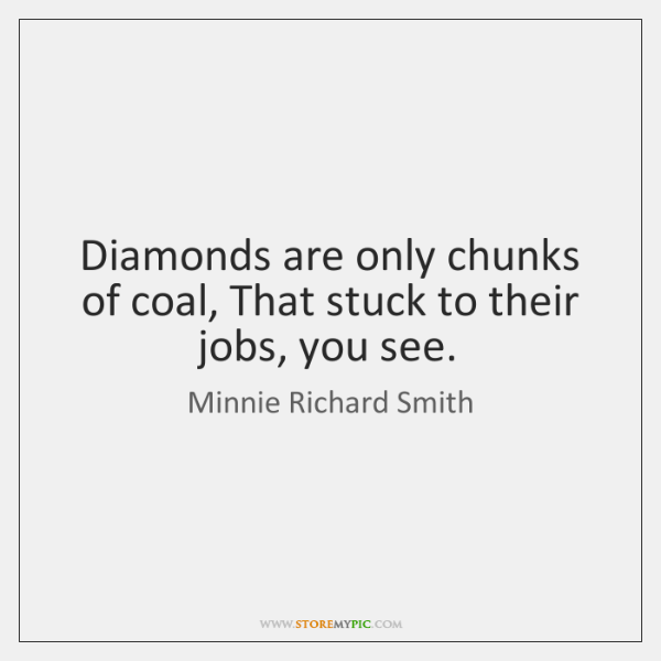 Diamonds are only chunks of coal, That stuck to their jobs, you ...