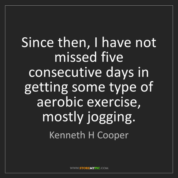 Kenneth H Cooper: Since then, I have not missed five consecutive days in...