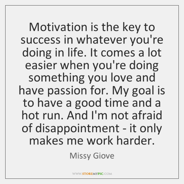 Motivation is the key to success in whatever you're doing in life. ...