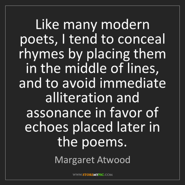 Margaret Atwood: Like many modern poets, I tend to conceal rhymes by placing...