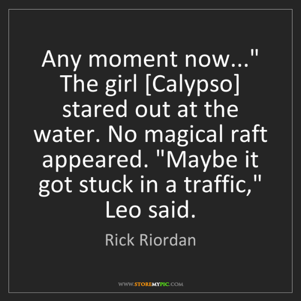 "Rick Riordan: Any moment now..."" The girl [Calypso] stared out at the..."
