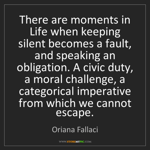 Oriana Fallaci: There are moments in Life when keeping silent becomes...
