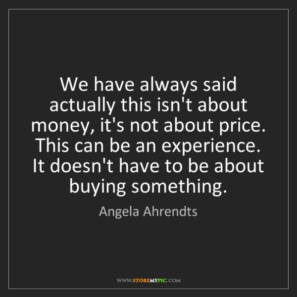 Angela Ahrendts: We have always said actually this isn't about money,...