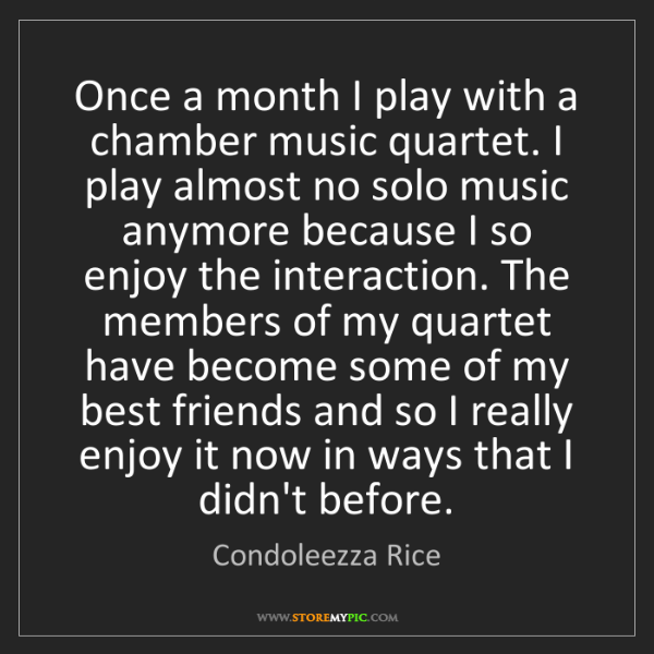 Condoleezza Rice: Once a month I play with a chamber music quartet. I play...