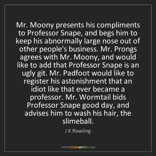 J K Rowling: Mr. Moony presents his compliments to Professor Snape,...