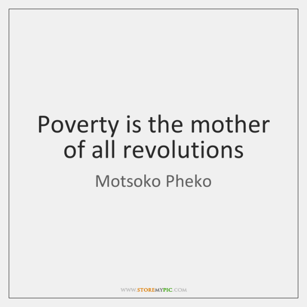 Poverty is the mother of all revolutions