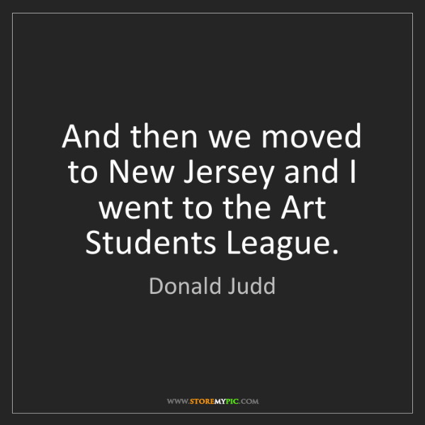 Donald Judd: And then we moved to New Jersey and I went to the Art...