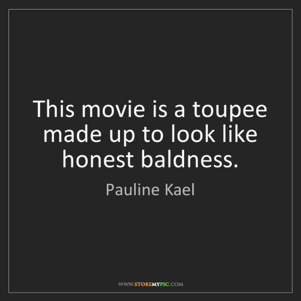 Pauline Kael: This movie is a toupee made up to look like honest baldness.