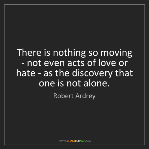 Robert Ardrey: There is nothing so moving - not even acts of love or...