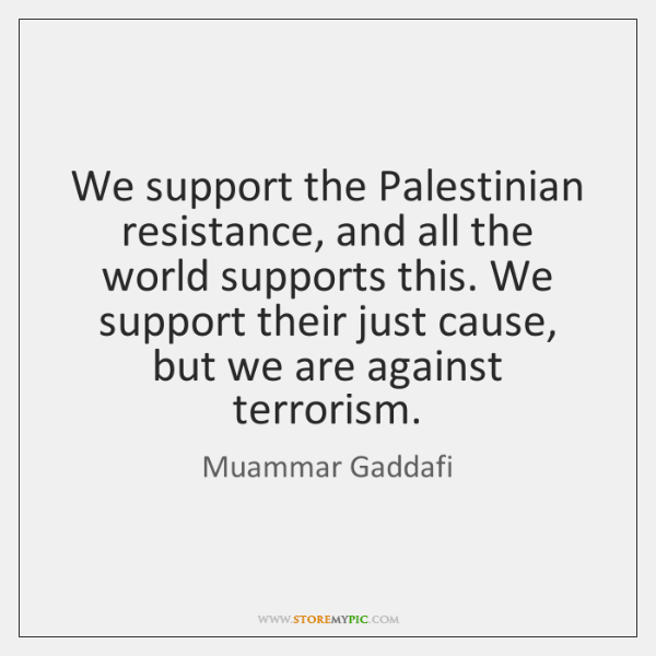 We support the Palestinian resistance, and all the world supports this. We ...