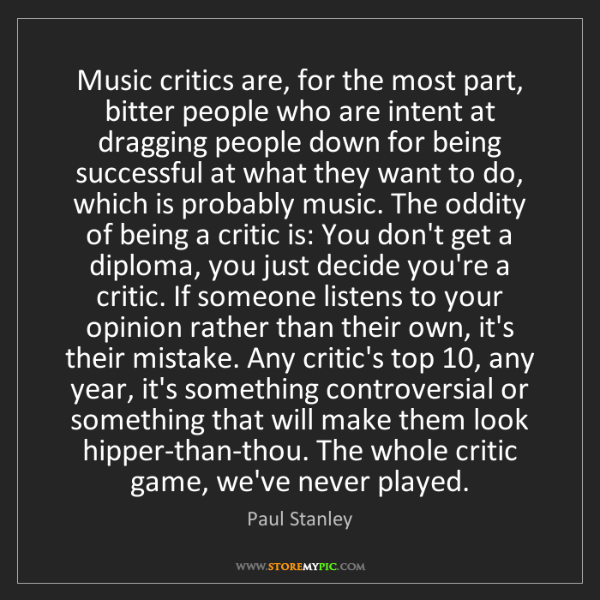 Paul Stanley: Music critics are, for the most part, bitter people who...