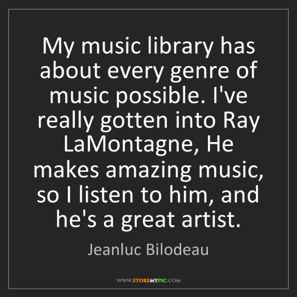 Jeanluc Bilodeau: My music library has about every genre of music possible....
