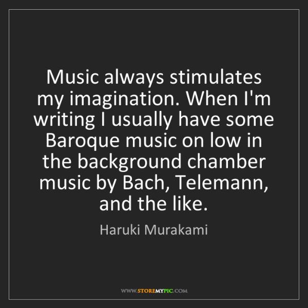 Haruki Murakami: Music always stimulates my imagination. When I'm writing...