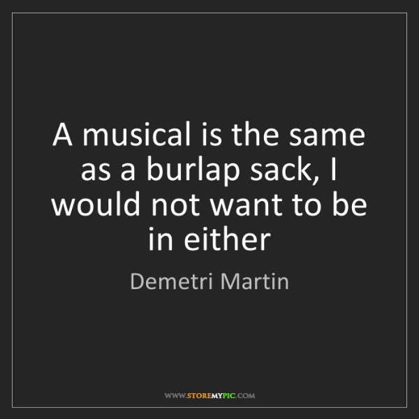 Demetri Martin: A musical is the same as a burlap sack, I would not want...