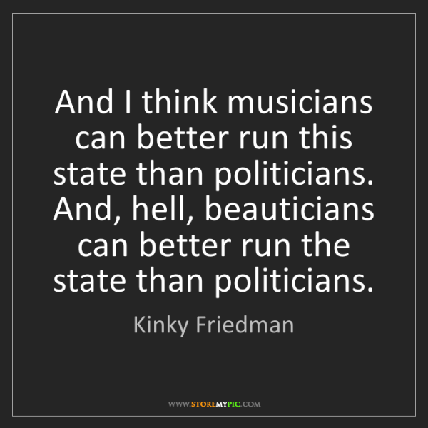 Kinky Friedman: And I think musicians can better run this state than...