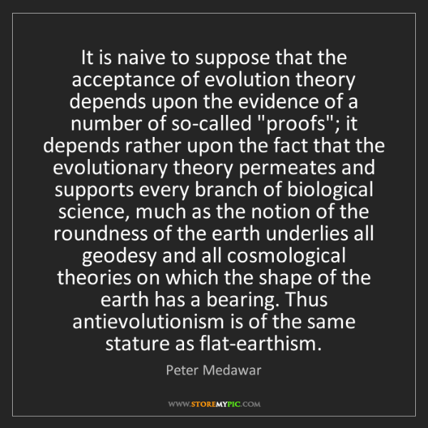 Peter Medawar: It is naive to suppose that the acceptance of evolution...