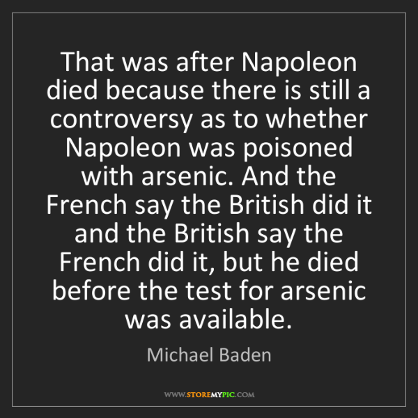 Michael Baden: That was after Napoleon died because there is still a...