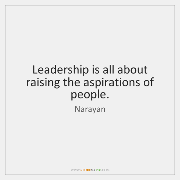 Leadership is all about raising the aspirations of people.