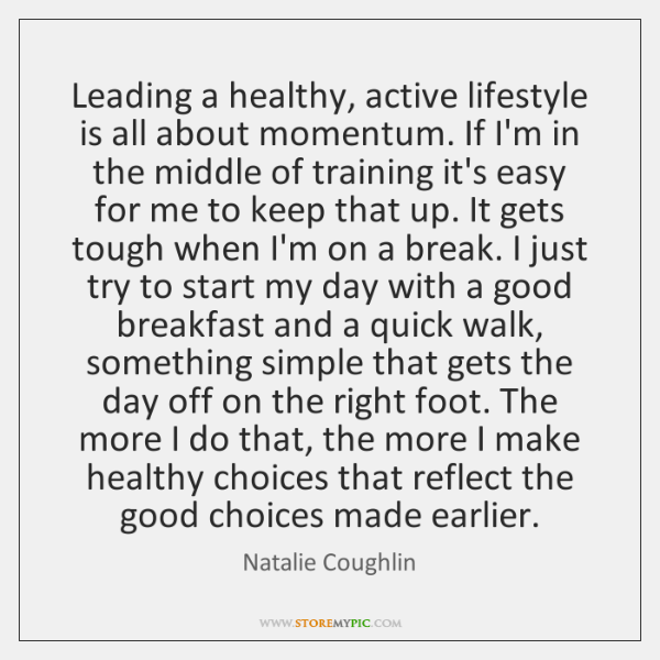 Leading a healthy, active lifestyle is all about momentum. If I'm in ...