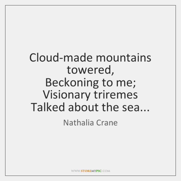 Cloud-made mountains towered,   Beckoning to me;   Visionary triremes   Talked about the sea...