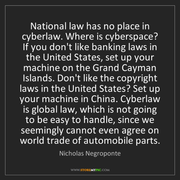 Nicholas Negroponte: National law has no place in cyberlaw. Where is cyberspace?...