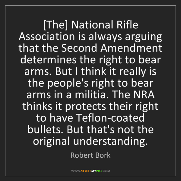 Robert Bork: [The] National Rifle Association is always arguing that...