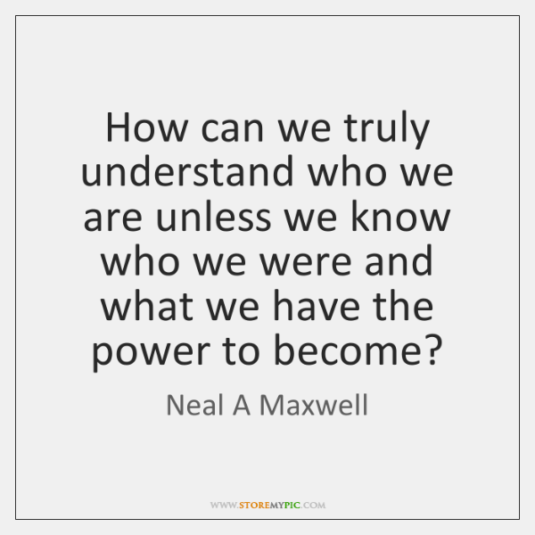How can we truly understand who we are unless we know who ...