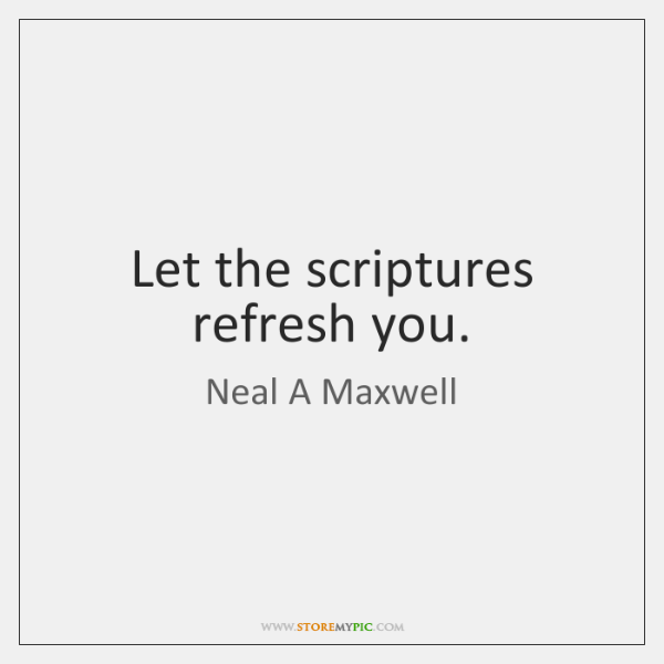 Let the scriptures refresh you.