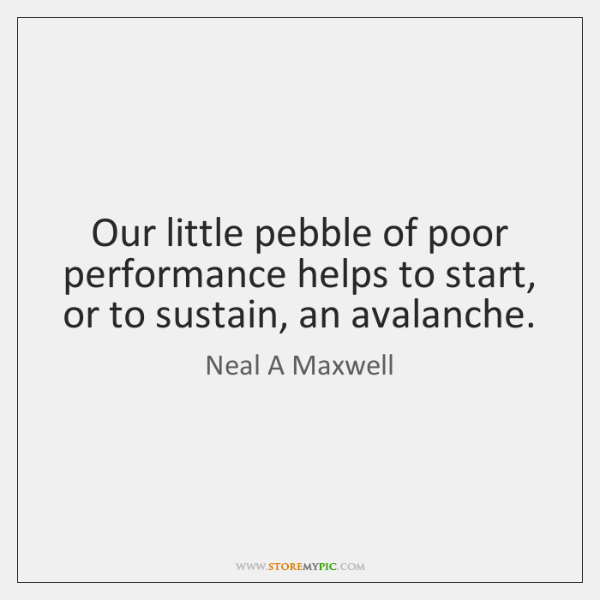 Our little pebble of poor performance helps to start, or to sustain, ...