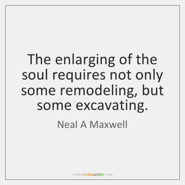 The enlarging of the soul requires not only some remodeling, but some ...