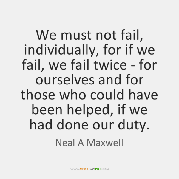 We must not fail, individually, for if we fail, we fail twice ...