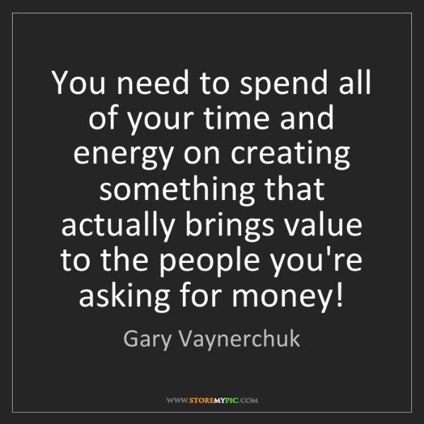 Gary Vaynerchuk: You need to spend all of your time and energy on creating...