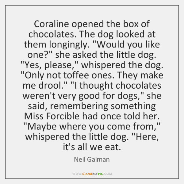 """Coraline opened the box of chocolates. The dog looked at them longingly. """"..."""