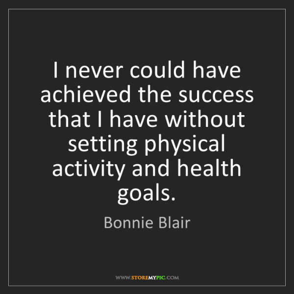 Bonnie Blair: I never could have achieved the success that I have without...